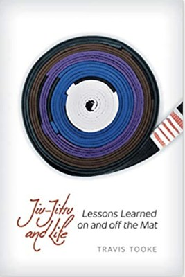 Jiu jitsu and Life: Lessons Learned On and Off the Mat by Professor Travis Tooke (4th Degree Jiu-jitsu Black Belt)
